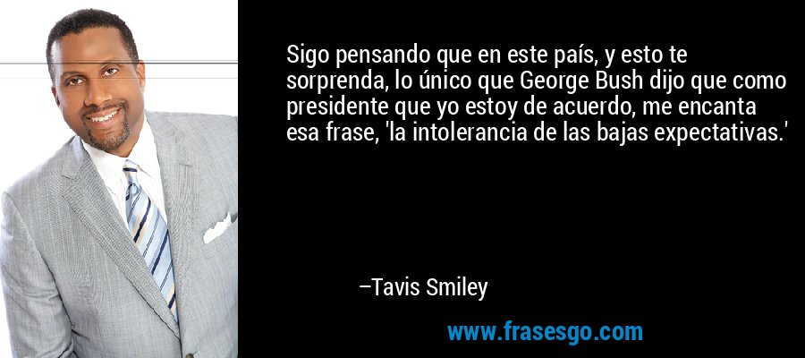 Sigo pensando que en este país, y esto te sorprenda, lo único que George Bush dijo que como presidente que yo estoy de acuerdo, me encanta esa frase, 'la intolerancia de las bajas expectativas.' – Tavis Smiley