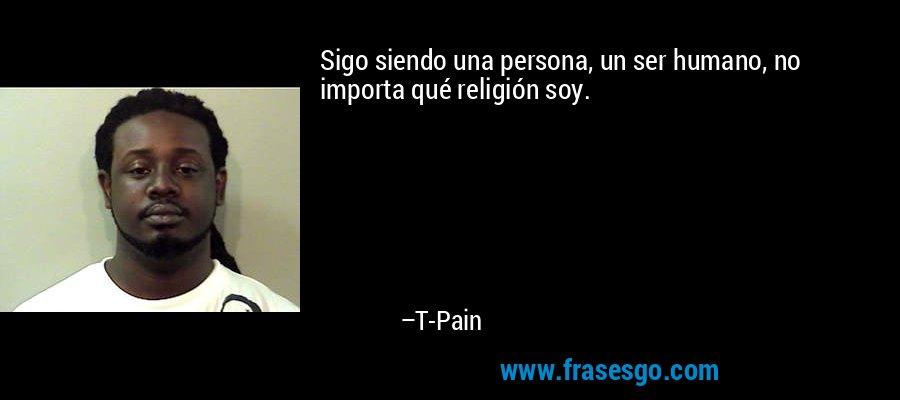 Sigo siendo una persona, un ser humano, no importa qué religión soy. – T-Pain