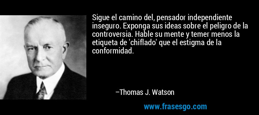 Sigue el camino del, pensador independiente inseguro. Exponga sus ideas sobre el peligro de la controversia. Hable su mente y temer menos la etiqueta de 'chiflado' que el estigma de la conformidad. – Thomas J. Watson