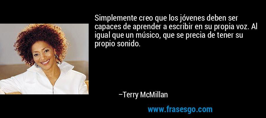 Simplemente creo que los jóvenes deben ser capaces de aprender a escribir en su propia voz. Al igual que un músico, que se precia de tener su propio sonido. – Terry McMillan