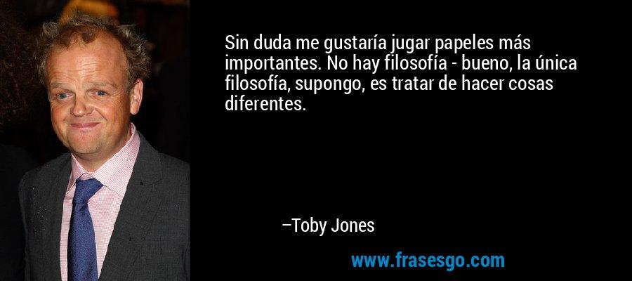 Sin duda me gustaría jugar papeles más importantes. No hay filosofía - bueno, la única filosofía, supongo, es tratar de hacer cosas diferentes. – Toby Jones