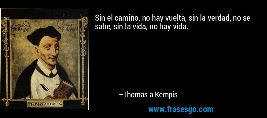 Sin el camino, no hay vuelta, sin la verdad, no se sabe, sin la vida, no hay vida. – Thomas a Kempis