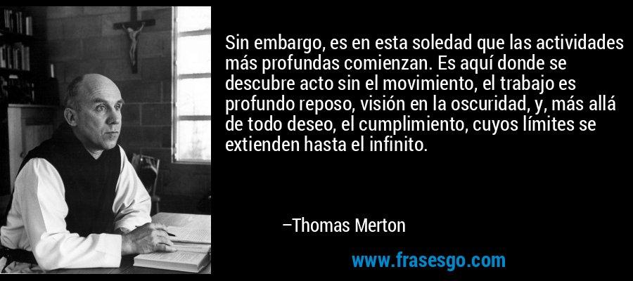 Sin embargo, es en esta soledad que las actividades más profundas comienzan. Es aquí donde se descubre acto sin el movimiento, el trabajo es profundo reposo, visión en la oscuridad, y, más allá de todo deseo, el cumplimiento, cuyos límites se extienden hasta el infinito. – Thomas Merton