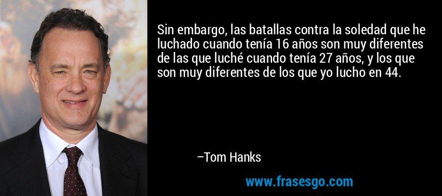 Sin embargo, las batallas contra la soledad que he luchado cuando tenía 16 años son muy diferentes de las que luché cuando tenía 27 años, y los que son muy diferentes de los que yo lucho en 44. – Tom Hanks