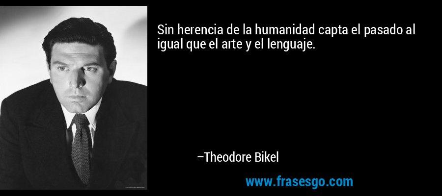 Sin herencia de la humanidad capta el pasado al igual que el arte y el lenguaje. – Theodore Bikel