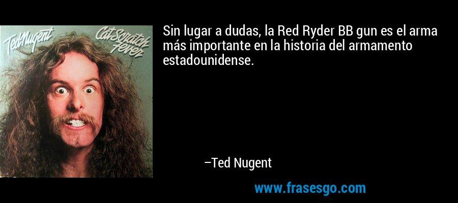 Sin lugar a dudas, la Red Ryder BB gun es el arma más importante en la historia del armamento estadounidense. – Ted Nugent