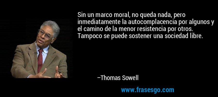 Sin un marco moral, no queda nada, pero inmediatamente la autocomplacencia por algunos y el camino de la menor resistencia por otros. Tampoco se puede sostener una sociedad libre. – Thomas Sowell