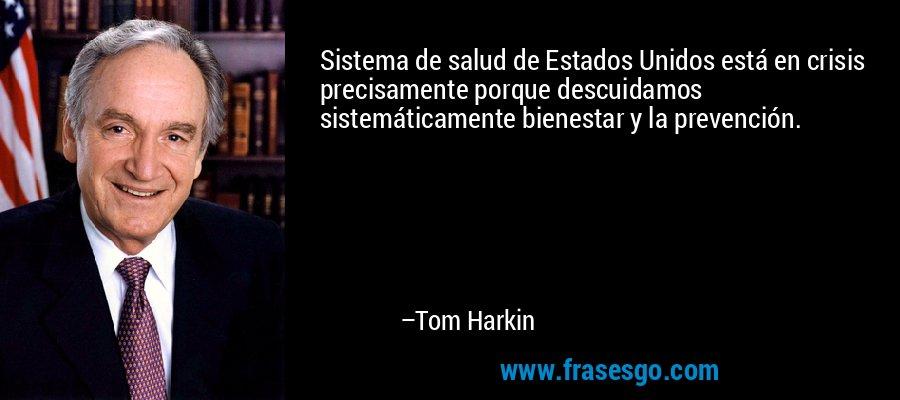 Sistema de salud de Estados Unidos está en crisis precisamente porque descuidamos sistemáticamente bienestar y la prevención. – Tom Harkin