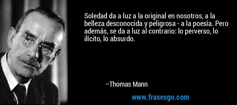 Soledad da a luz a la original en nosotros, a la belleza desconocida y peligrosa - a la poesía. Pero además, se da a luz al contrario: lo perverso, lo ilícito, lo absurdo. – Thomas Mann