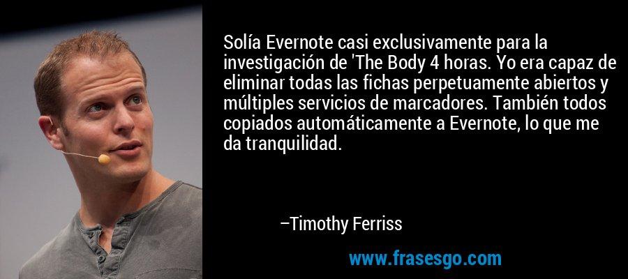 Solía Evernote casi exclusivamente para la investigación de 'The Body 4 horas. Yo era capaz de eliminar todas las fichas perpetuamente abiertos y múltiples servicios de marcadores. También todos copiados automáticamente a Evernote, lo que me da tranquilidad. – Timothy Ferriss
