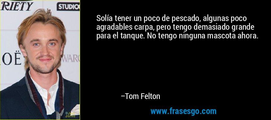 Solía tener un poco de pescado, algunas poco agradables carpa, pero tengo demasiado grande para el tanque. No tengo ninguna mascota ahora. – Tom Felton
