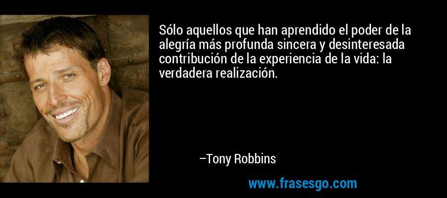 Sólo aquellos que han aprendido el poder de la alegría más profunda sincera y desinteresada contribución de la experiencia de la vida: la verdadera realización. – Tony Robbins