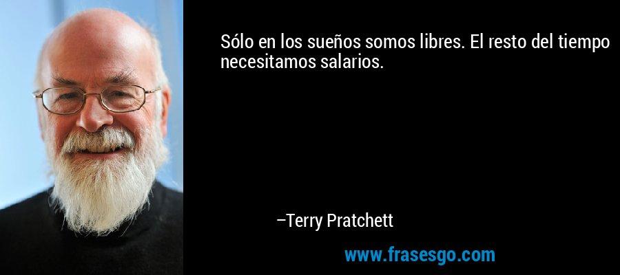 Sólo en los sueños somos libres. El resto del tiempo necesitamos salarios. – Terry Pratchett