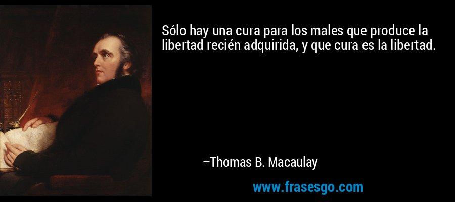 Sólo hay una cura para los males que produce la libertad recién adquirida, y que cura es la libertad. – Thomas B. Macaulay