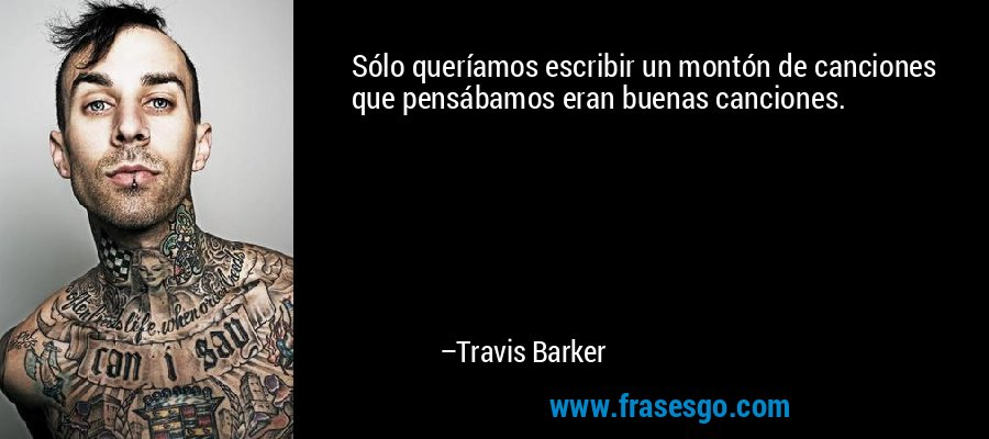 Sólo queríamos escribir un montón de canciones que pensábamos eran buenas canciones. – Travis Barker