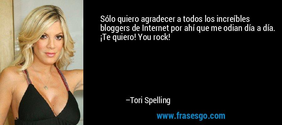 Sólo quiero agradecer a todos los increíbles bloggers de Internet por ahí que me odian día a día. ¡Te quiero! You rock! – Tori Spelling