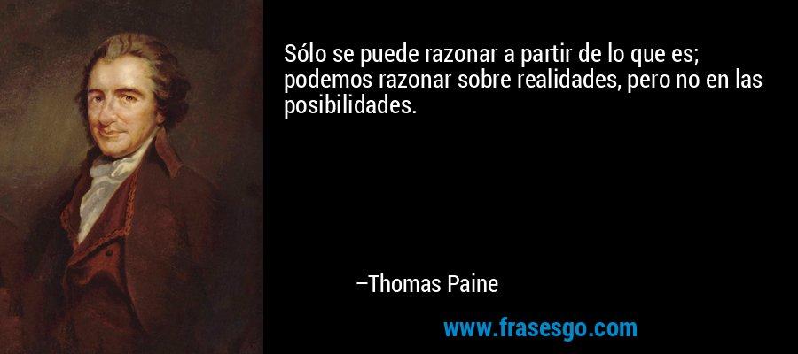 Sólo se puede razonar a partir de lo que es; podemos razonar sobre realidades, pero no en las posibilidades. – Thomas Paine