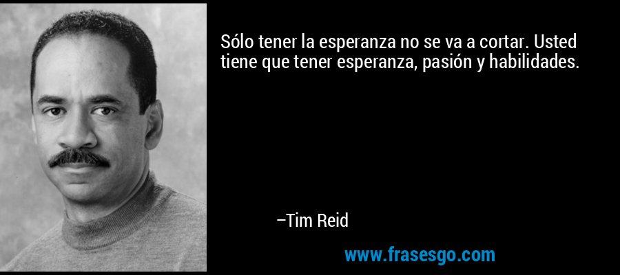 Sólo tener la esperanza no se va a cortar. Usted tiene que tener esperanza, pasión y habilidades. – Tim Reid