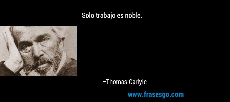 Solo trabajo es noble. – Thomas Carlyle