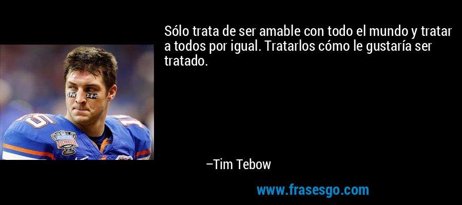 Sólo trata de ser amable con todo el mundo y tratar a todos por igual. Tratarlos cómo le gustaría ser tratado. – Tim Tebow