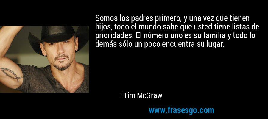 Somos los padres primero, y una vez que tienen hijos, todo el mundo sabe que usted tiene listas de prioridades. El número uno es su familia y todo lo demás sólo un poco encuentra su lugar. – Tim McGraw
