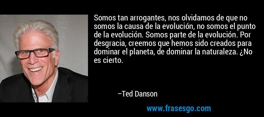 Somos tan arrogantes, nos olvidamos de que no somos la causa de la evolución, no somos el punto de la evolución. Somos parte de la evolución. Por desgracia, creemos que hemos sido creados para dominar el planeta, de dominar la naturaleza. ¿No es cierto. – Ted Danson