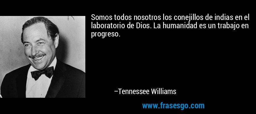 Somos todos nosotros los conejillos de indias en el laboratorio de Dios. La humanidad es un trabajo en progreso. – Tennessee Williams