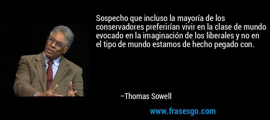 Sospecho que incluso la mayoría de los conservadores preferirían vivir en la clase de mundo evocado en la imaginación de los liberales y no en el tipo de mundo estamos de hecho pegado con. – Thomas Sowell