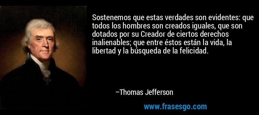 Sostenemos que estas verdades son evidentes: que todos los hombres son creados iguales, que son dotados por su Creador de ciertos derechos inalienables; que entre éstos están la vida, la libertad y la búsqueda de la felicidad. – Thomas Jefferson