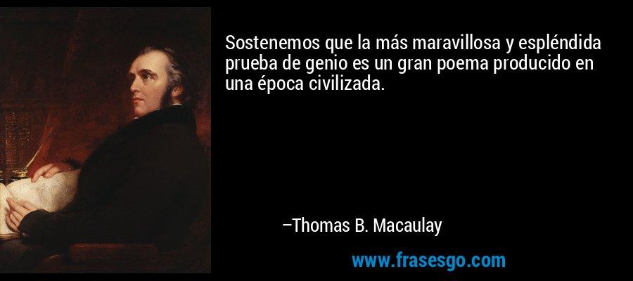 Sostenemos que la más maravillosa y espléndida prueba de genio es un gran poema producido en una época civilizada. – Thomas B. Macaulay