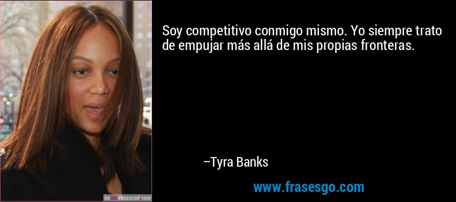 Soy competitivo conmigo mismo. Yo siempre trato de empujar más allá de mis propias fronteras. – Tyra Banks