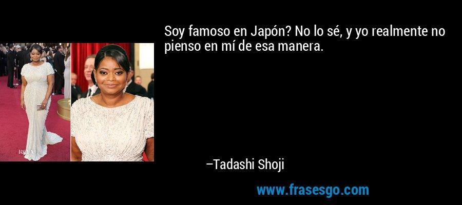 Soy famoso en Japón? No lo sé, y yo realmente no pienso en mí de esa manera. – Tadashi Shoji