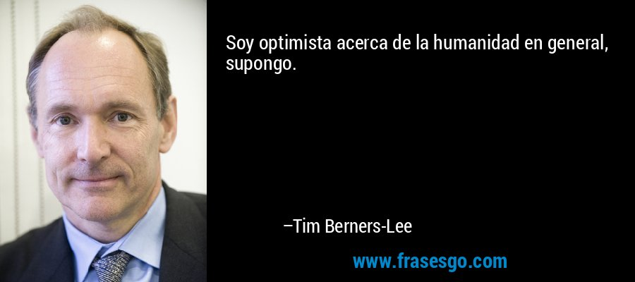 Soy optimista acerca de la humanidad en general, supongo. – Tim Berners-Lee
