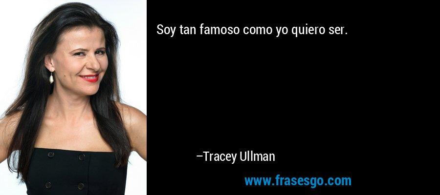 Soy tan famoso como yo quiero ser. – Tracey Ullman