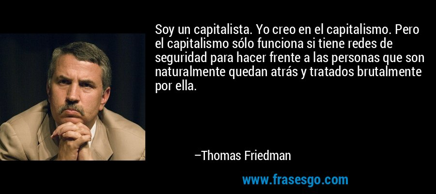 Soy un capitalista. Yo creo en el capitalismo. Pero el capitalismo sólo funciona si tiene redes de seguridad para hacer frente a las personas que son naturalmente quedan atrás y tratados brutalmente por ella. – Thomas Friedman
