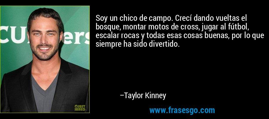 Soy un chico de campo. Crecí dando vueltas el bosque, montar motos de cross, jugar al fútbol, escalar rocas y todas esas cosas buenas, por lo que siempre ha sido divertido. – Taylor Kinney