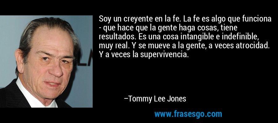 Soy un creyente en la fe. La fe es algo que funciona - que hace que la gente haga cosas, tiene resultados. Es una cosa intangible e indefinible, muy real. Y se mueve a la gente, a veces atrocidad. Y a veces la supervivencia. – Tommy Lee Jones
