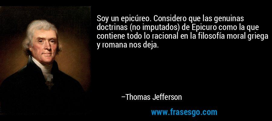 Soy un epicúreo. Considero que las genuinas doctrinas (no imputados) de Epicuro como la que contiene todo lo racional en la filosofía moral griega y romana nos deja. – Thomas Jefferson