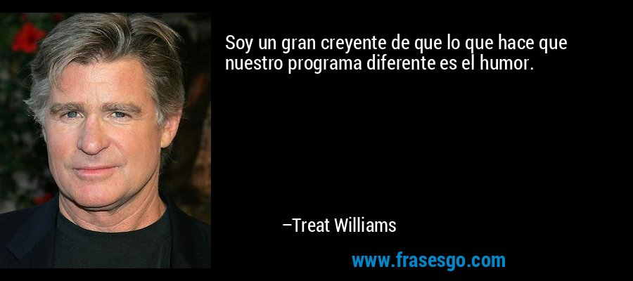 Soy un gran creyente de que lo que hace que nuestro programa diferente es el humor. – Treat Williams