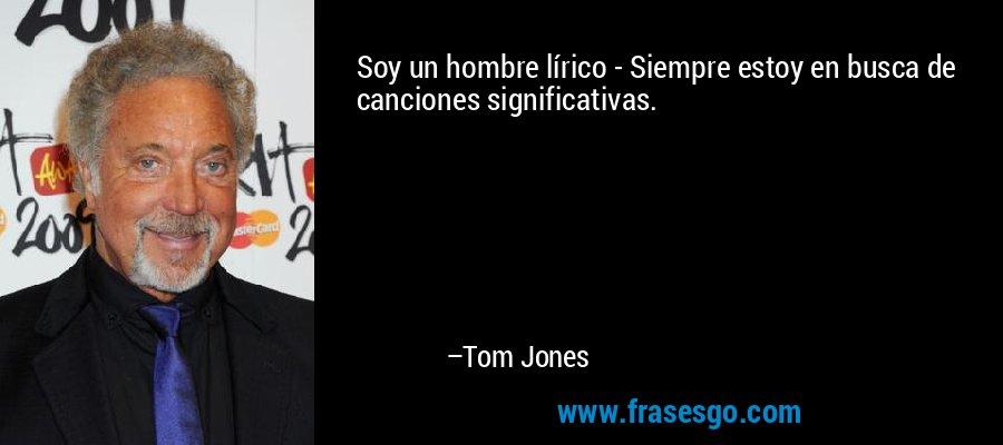 Soy un hombre lírico - Siempre estoy en busca de canciones significativas. – Tom Jones