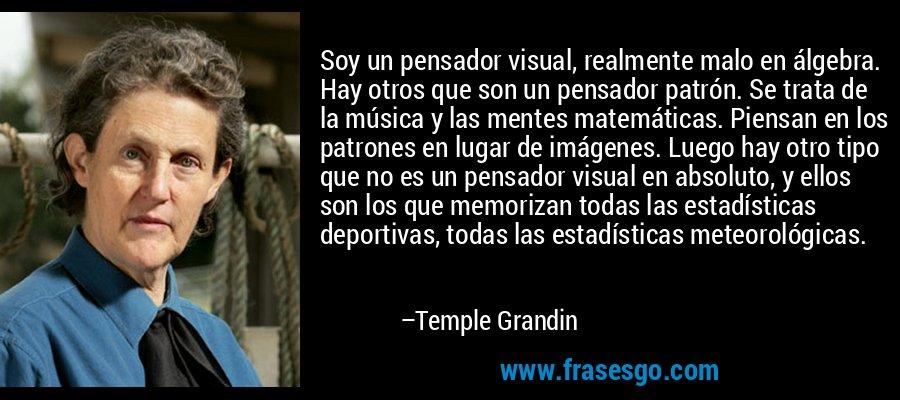 Soy un pensador visual, realmente malo en álgebra. Hay otros que son un pensador patrón. Se trata de la música y las mentes matemáticas. Piensan en los patrones en lugar de imágenes. Luego hay otro tipo que no es un pensador visual en absoluto, y ellos son los que memorizan todas las estadísticas deportivas, todas las estadísticas meteorológicas. – Temple Grandin