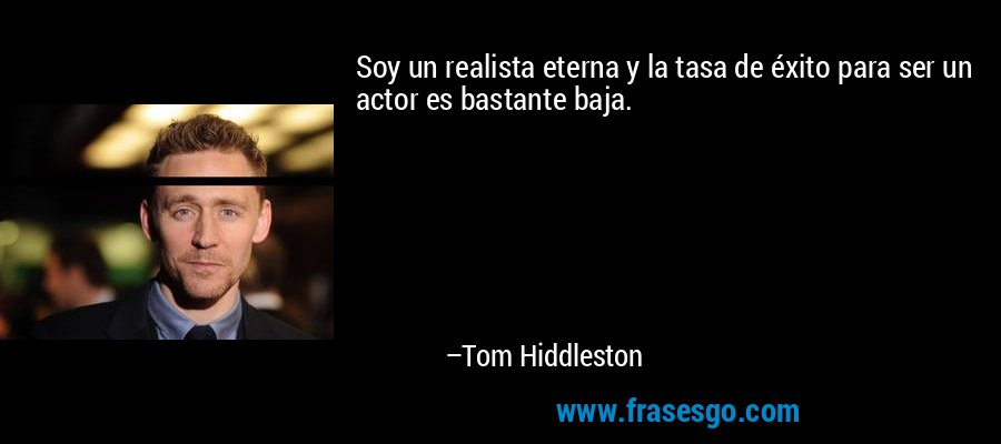 Soy un realista eterna y la tasa de éxito para ser un actor es bastante baja. – Tom Hiddleston
