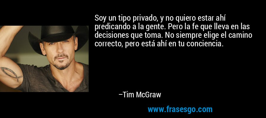 Soy un tipo privado, y no quiero estar ahí predicando a la gente. Pero la fe que lleva en las decisiones que toma. No siempre elige el camino correcto, pero está ahí en tu conciencia. – Tim McGraw