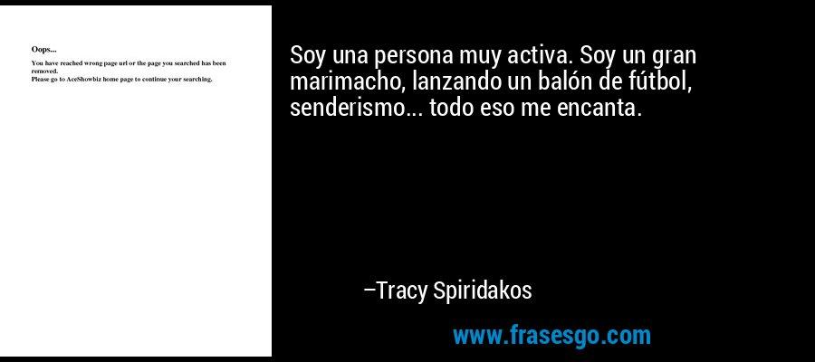 Soy una persona muy activa. Soy un gran marimacho, lanzando un balón de fútbol, senderismo... todo eso me encanta. – Tracy Spiridakos