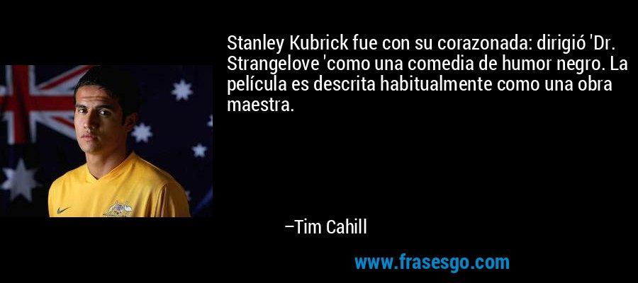 Stanley Kubrick fue con su corazonada: dirigió 'Dr. Strangelove 'como una comedia de humor negro. La película es descrita habitualmente como una obra maestra. – Tim Cahill