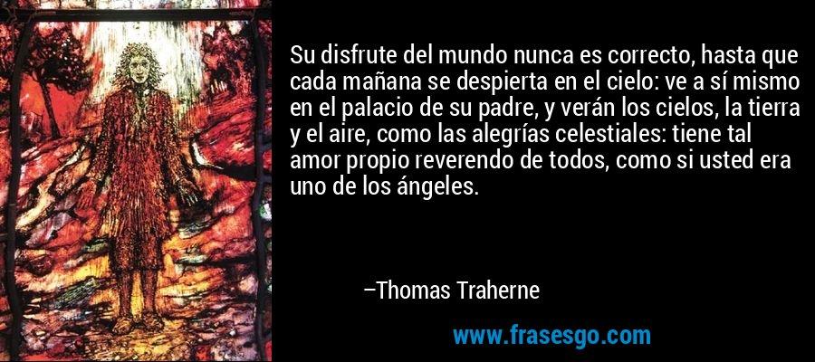 Su disfrute del mundo nunca es correcto, hasta que cada mañana se despierta en el cielo: ve a sí mismo en el palacio de su padre, y verán los cielos, la tierra y el aire, como las alegrías celestiales: tiene tal amor propio reverendo de todos, como si usted era uno de los ángeles. – Thomas Traherne