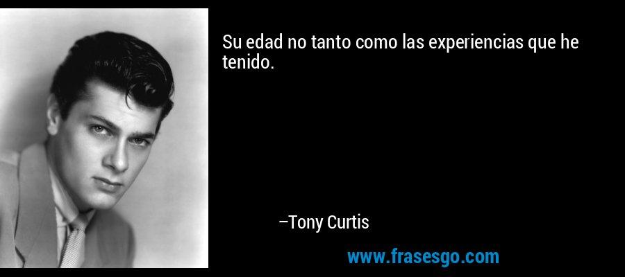Su edad no tanto como las experiencias que he tenido. – Tony Curtis