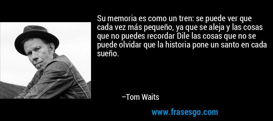 Su memoria es como un tren: se puede ver que cada vez más pequeño, ya que se aleja y las cosas que no puedes recordar Dile las cosas que no se puede olvidar que la historia pone un santo en cada sueño. – Tom Waits