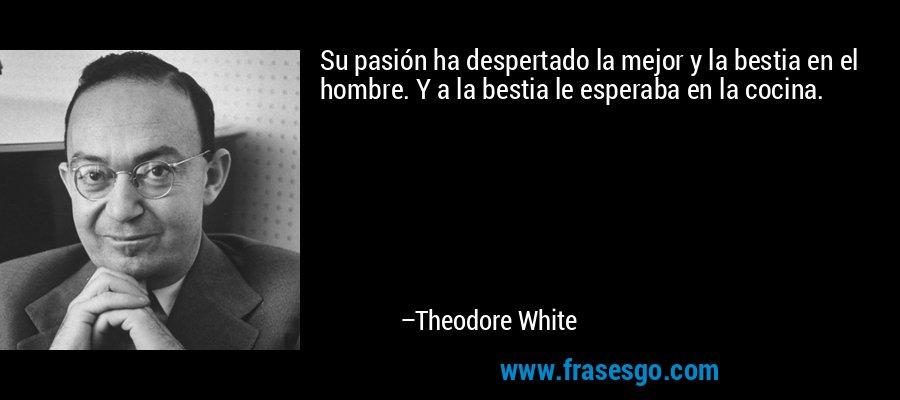 Su pasión ha despertado la mejor y la bestia en el hombre. Y a la bestia le esperaba en la cocina. – Theodore White