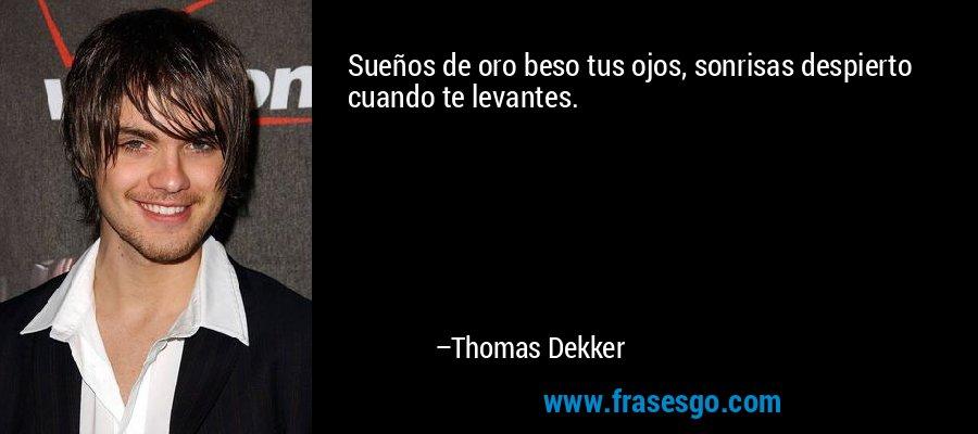 Sueños de oro beso tus ojos, sonrisas despierto cuando te levantes. – Thomas Dekker